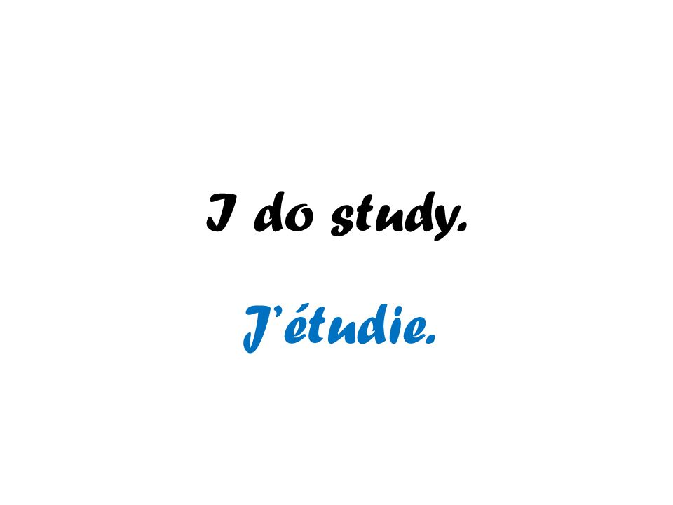 I do study. J'étudie.