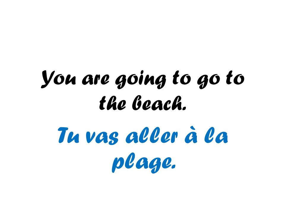 You are going to go to the beach.
