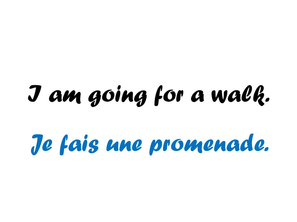 I am going for a walk. Je fais une promenade.