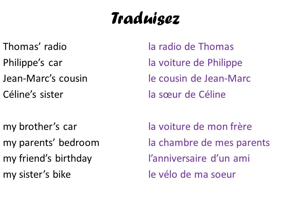 Traduisez Thomas' radio Philippe's car Jean-Marc's cousin Céline's sister my brother's car my parents' bedroom my friend's birthday my sister's bike