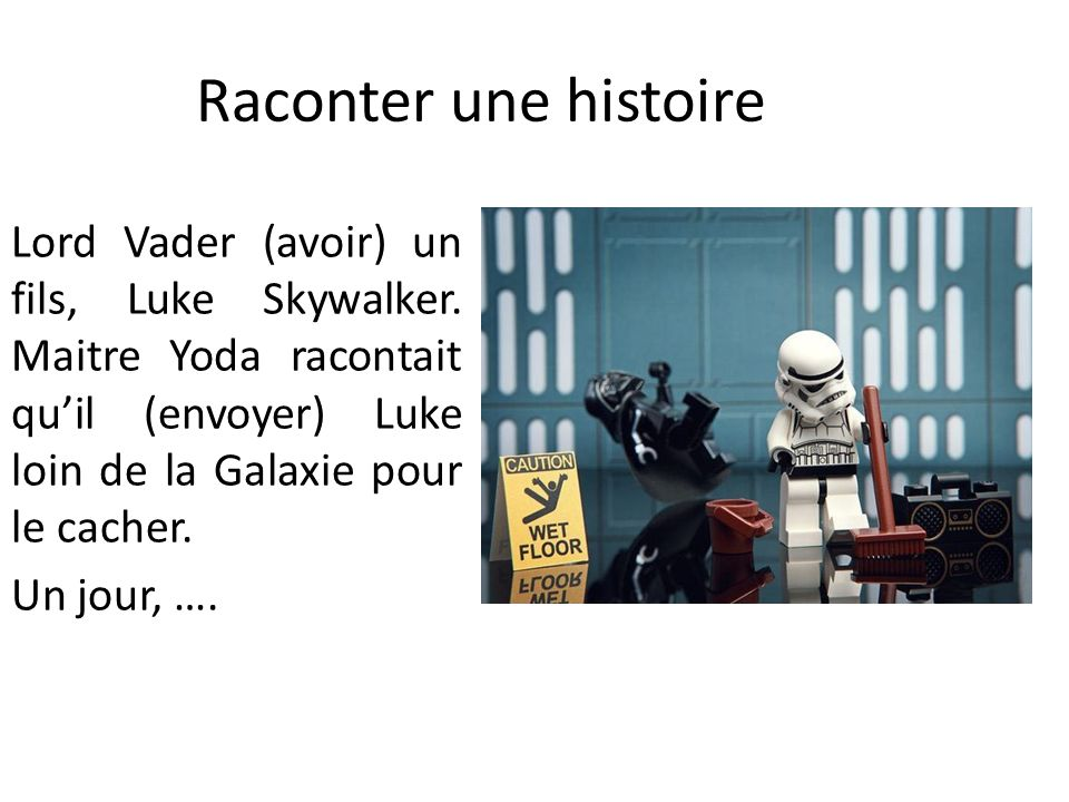 Raconter une histoire Lord Vader (avoir) un fils, Luke Skywalker. Maitre Yoda racontait qu'il (envoyer) Luke loin de la Galaxie pour le cacher.