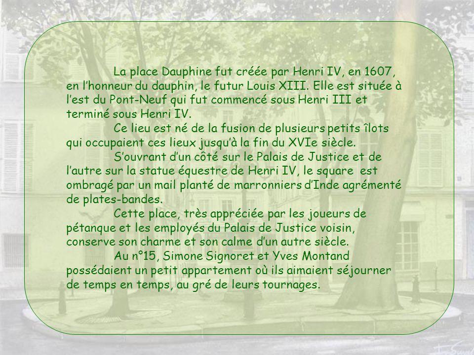 La place Dauphine fut créée par Henri IV, en 1607, en l'honneur du dauphin, le futur Louis XIII. Elle est située à l'est du Pont-Neuf qui fut commencé sous Henri III et terminé sous Henri IV.