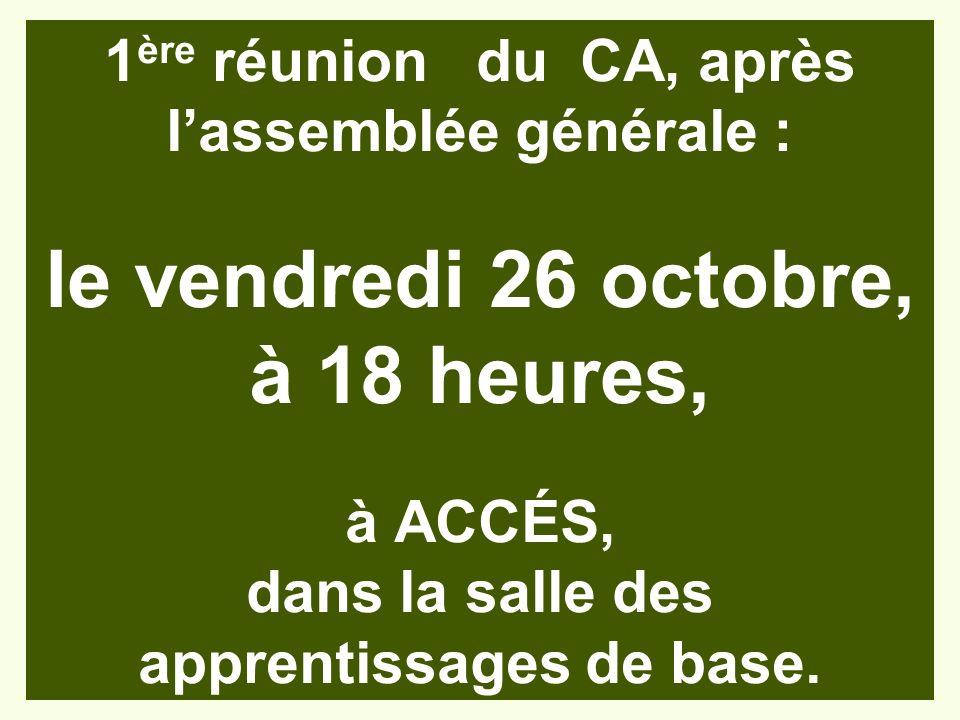 1ère réunion du CA, après l'assemblée générale : le vendredi 26 octobre, à 18 heures, à ACCÉS, dans la salle des apprentissages de base.