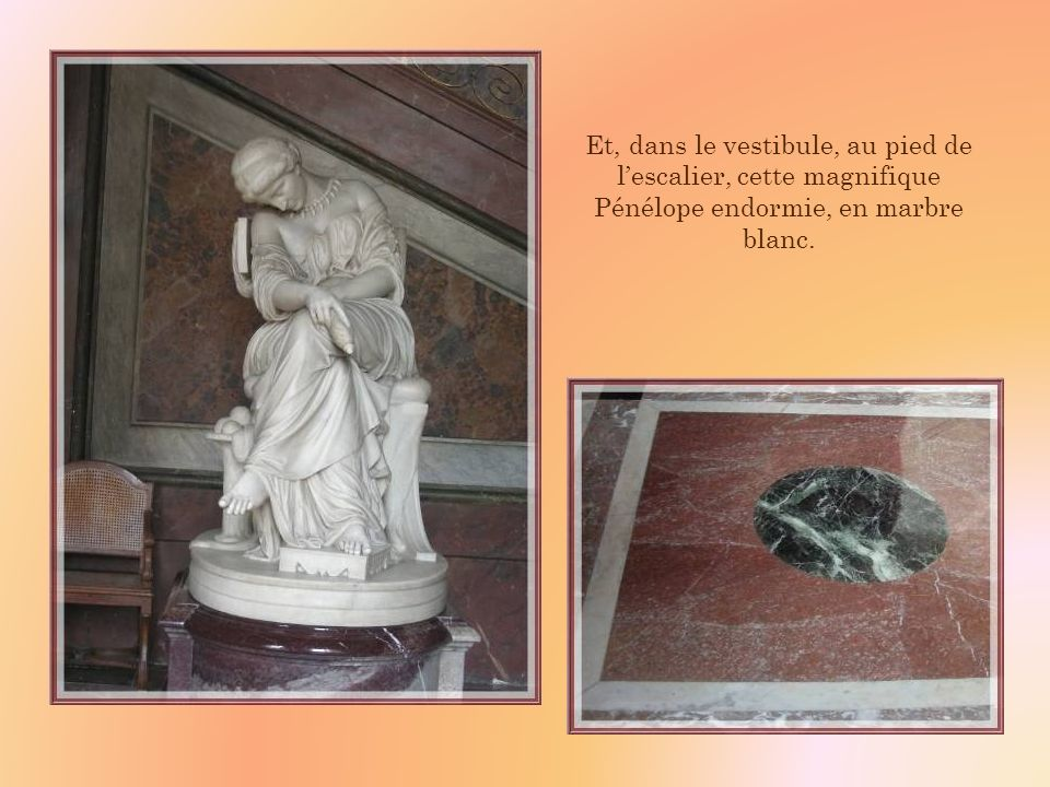 Et, dans le vestibule, au pied de l'escalier, cette magnifique Pénélope endormie, en marbre blanc.