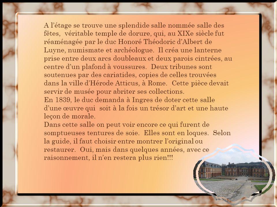 A l'étage se trouve une splendide salle nommée salle des fêtes, véritable temple de dorure, qui, au XIXe siècle fut réaménagée par le duc Honoré Théodoric d'Albert de Luyne, numismate et archéologue. Il créa une lanterne prise entre deux arcs doubleaux et deux parois cintrées, au centre d'un plafond à voussures. Deux tribunes sont soutenues par des cariatides, copies de celles trouvées dans la ville d'Hérode Atticus, à Rome. Cette pièce devait servir de musée pour abriter ses collections.