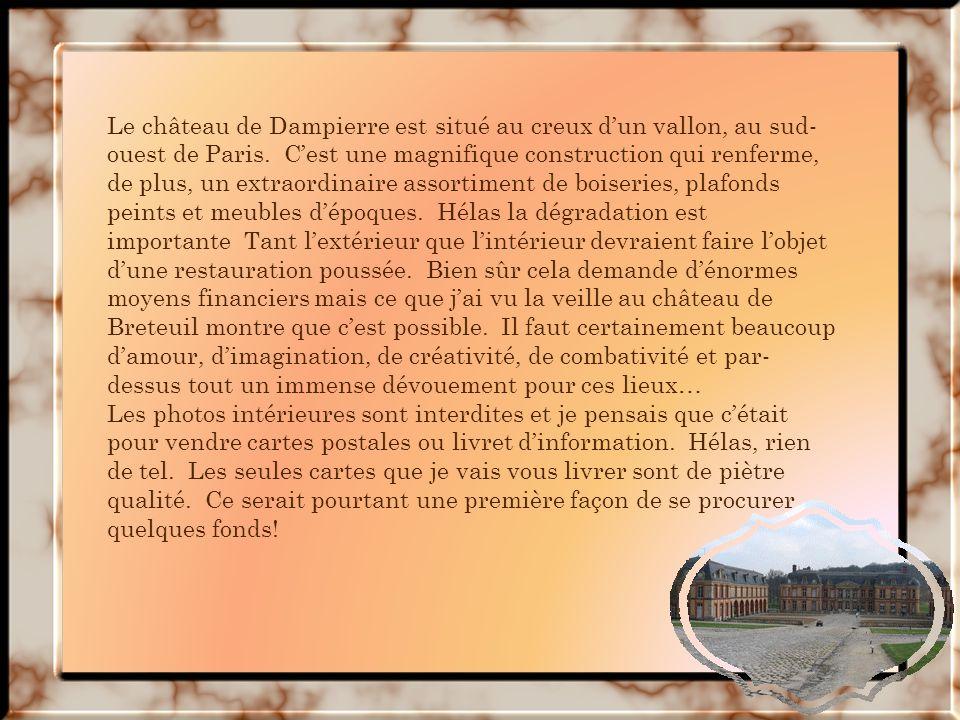 Le château de Dampierre est situé au creux d'un vallon, au sud-ouest de Paris. C'est une magnifique construction qui renferme, de plus, un extraordinaire assortiment de boiseries, plafonds peints et meubles d'époques. Hélas la dégradation est importante Tant l'extérieur que l'intérieur devraient faire l'objet d'une restauration poussée. Bien sûr cela demande d'énormes moyens financiers mais ce que j'ai vu la veille au château de Breteuil montre que c'est possible. Il faut certainement beaucoup d'amour, d'imagination, de créativité, de combativité et par-dessus tout un immense dévouement pour ces lieux…