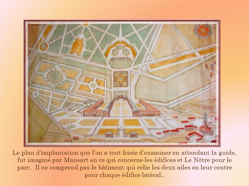 Le plan d'implantation que l'on a tout loisir d'examiner en attendant la guide, fut imaginé par Mansart en ce qui concerne les édifices et Le Nôtre pour le parc.