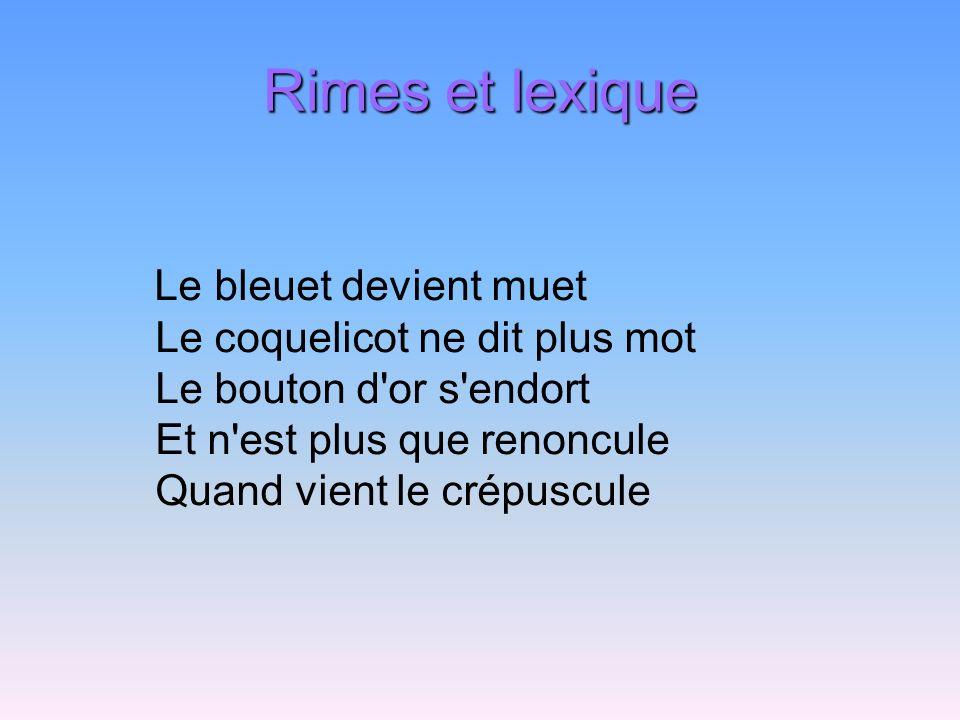 Rimes et lexique Le bleuet devient muet Le coquelicot ne dit plus mot Le bouton d or s endort Et n est plus que renoncule Quand vient le crépuscule.