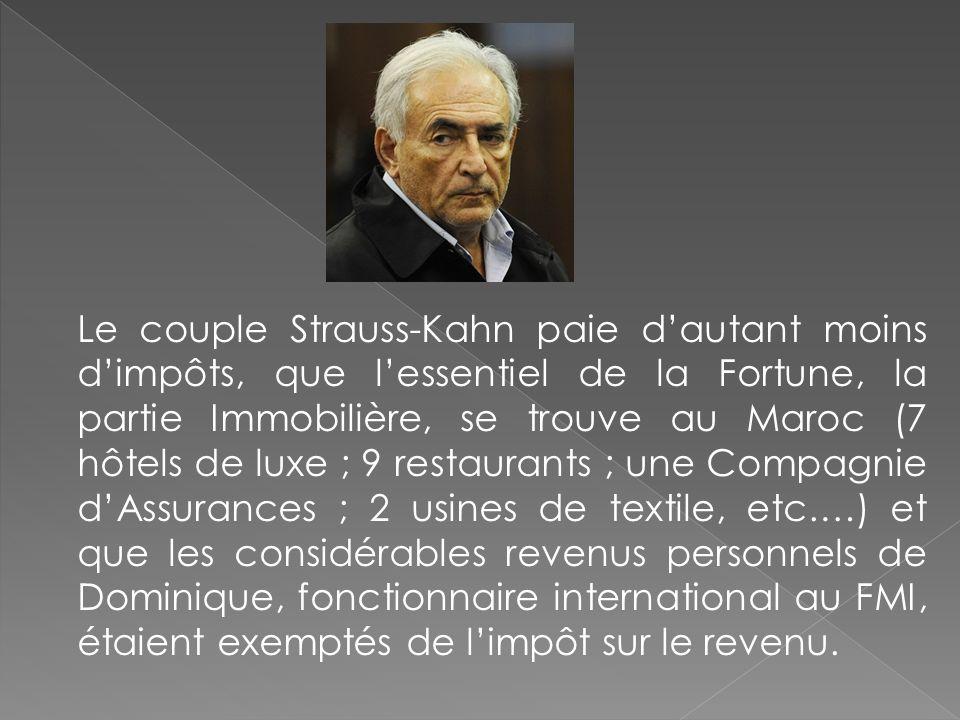 Le couple Strauss-Kahn paie d'autant moins d'impôts, que l'essentiel de la Fortune, la partie Immobilière, se trouve au Maroc (7 hôtels de luxe ; 9 restaurants ; une Compagnie d'Assurances ; 2 usines de textile, etc.…) et que les considérables revenus personnels de Dominique, fonctionnaire international au FMI, étaient exemptés de l'impôt sur le revenu.