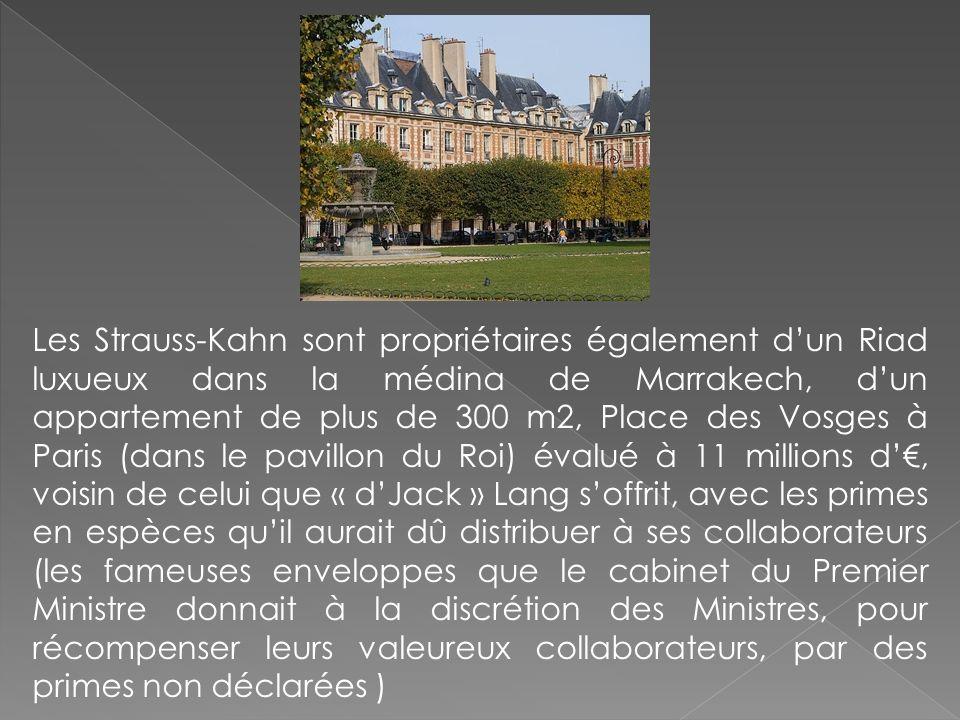 Les Strauss-Kahn sont propriétaires également d'un Riad luxueux dans la médina de Marrakech, d'un appartement de plus de 300 m2, Place des Vosges à Paris (dans le pavillon du Roi) évalué à 11 millions d'€, voisin de celui que « d'Jack » Lang s'offrit, avec les primes en espèces qu'il aurait dû distribuer à ses collaborateurs (les fameuses enveloppes que le cabinet du Premier Ministre donnait à la discrétion des Ministres, pour récompenser leurs valeureux collaborateurs, par des primes non déclarées )