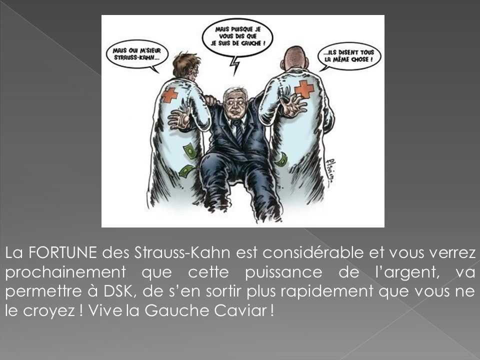 La FORTUNE des Strauss-Kahn est considérable et vous verrez prochainement que cette puissance de l'argent, va permettre à DSK, de s'en sortir plus rapidement que vous ne le croyez .