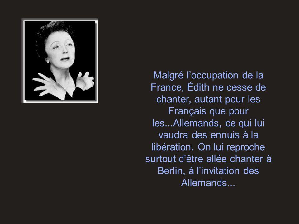 Malgré l'occupation de la France, Édith ne cesse de chanter, autant pour les Français que pour les...Allemands, ce qui lui vaudra des ennuis à la libération.