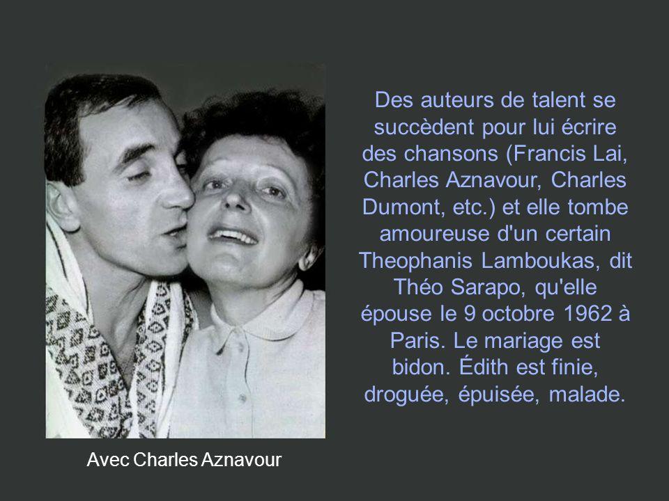 Des auteurs de talent se succèdent pour lui écrire des chansons (Francis Lai, Charles Aznavour, Charles Dumont, etc.) et elle tombe amoureuse d un certain Theophanis Lamboukas, dit Théo Sarapo, qu elle épouse le 9 octobre 1962 à Paris. Le mariage est bidon. Édith est finie, droguée, épuisée, malade.