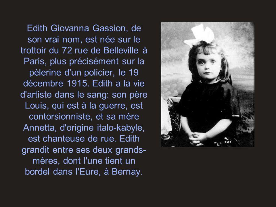 Edith Giovanna Gassion, de son vrai nom, est née sur le trottoir du 72 rue de Belleville à Paris, plus précisément sur la pèlerine d un policier, le 19 décembre 1915.