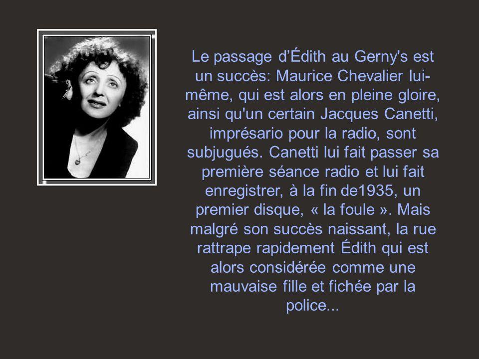 Le passage d'Édith au Gerny s est un succès: Maurice Chevalier lui-même, qui est alors en pleine gloire, ainsi qu un certain Jacques Canetti, imprésario pour la radio, sont subjugués.