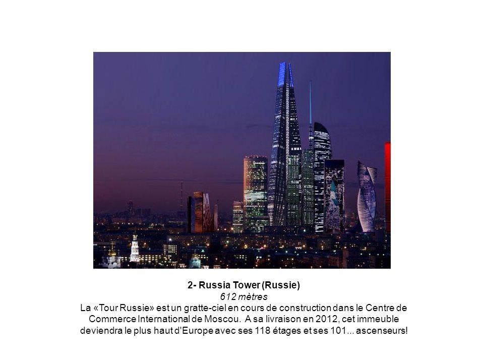 2- Russia Tower (Russie) 612 mètres La «Tour Russie» est un gratte-ciel en cours de construction dans le Centre de Commerce International de Moscou. A sa livraison en 2012, cet immeuble deviendra le plus haut d Europe avec ses 118 étages et ses 101...