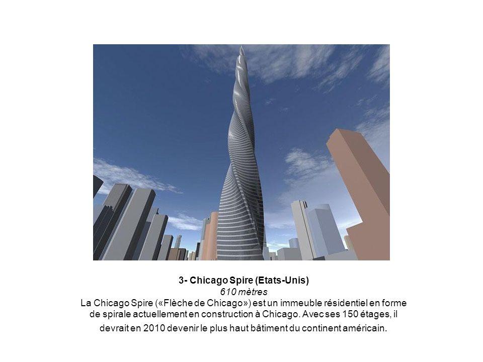 3- Chicago Spire (Etats-Unis) 610 mètres La Chicago Spire («Flèche de Chicago») est un immeuble résidentiel en forme de spirale actuellement en construction à Chicago.