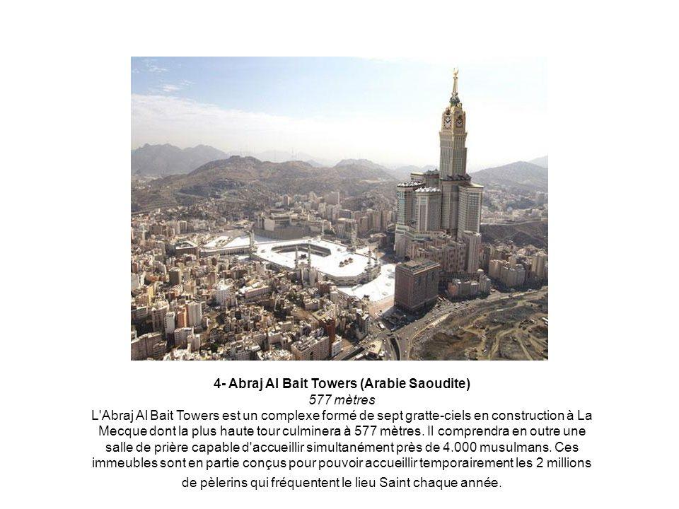 4- Abraj Al Bait Towers (Arabie Saoudite) 577 mètres L Abraj Al Bait Towers est un complexe formé de sept gratte-ciels en construction à La Mecque dont la plus haute tour culminera à 577 mètres.