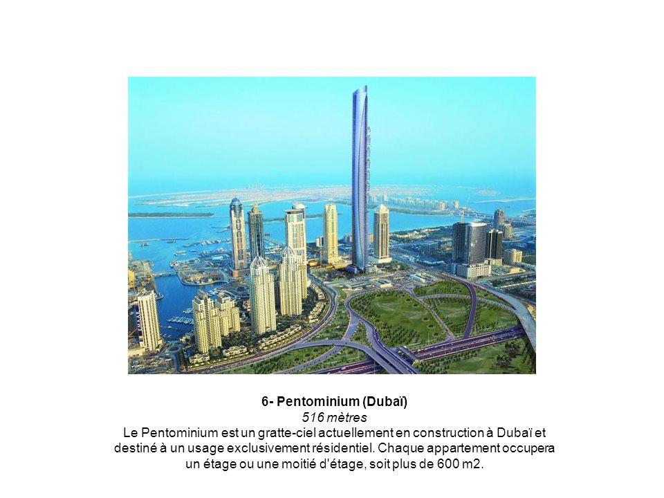 6- Pentominium (Dubaï) 516 mètres Le Pentominium est un gratte-ciel actuellement en construction à Dubaï et destiné à un usage exclusivement résidentiel.