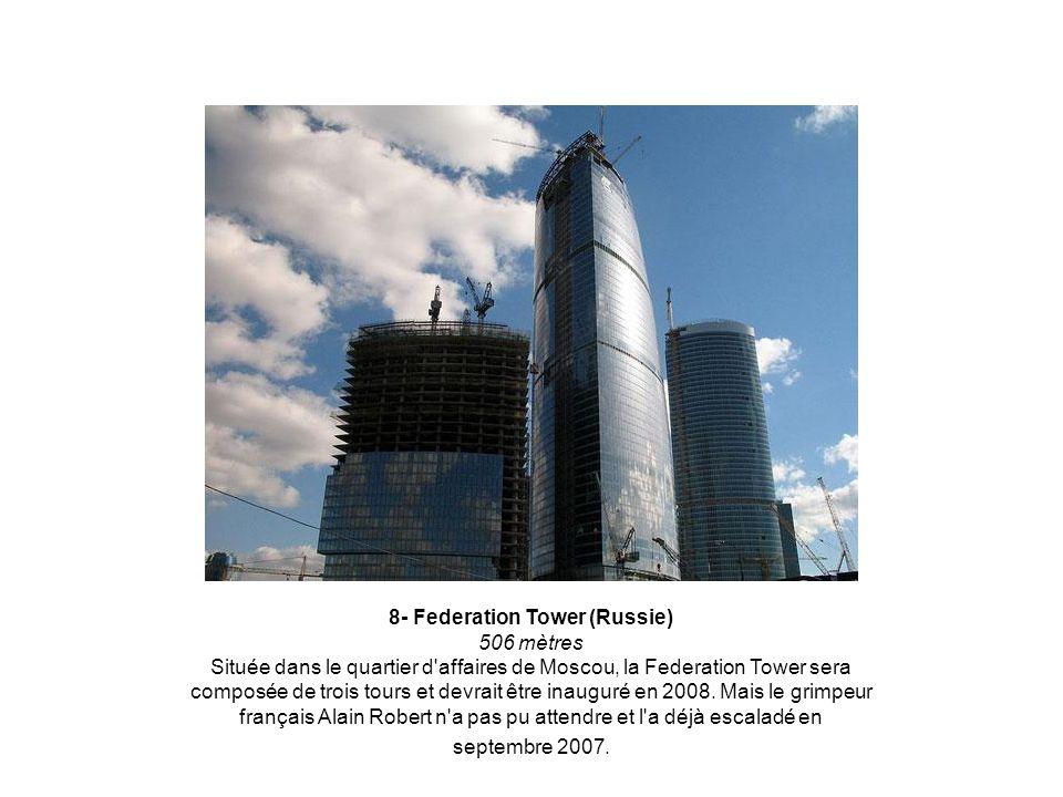8- Federation Tower (Russie) 506 mètres Située dans le quartier d affaires de Moscou, la Federation Tower sera composée de trois tours et devrait être inauguré en 2008.
