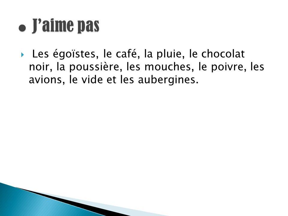 ● J'aime pas Les égoïstes, le café, la pluie, le chocolat noir, la poussière, les mouches, le poivre, les avions, le vide et les aubergines.
