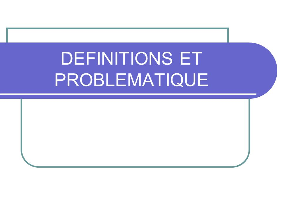 DEFINITIONS ET PROBLEMATIQUE