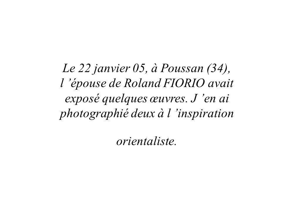 Le 22 janvier 05, à Poussan (34), l 'épouse de Roland FIORIO avait exposé quelques œuvres.