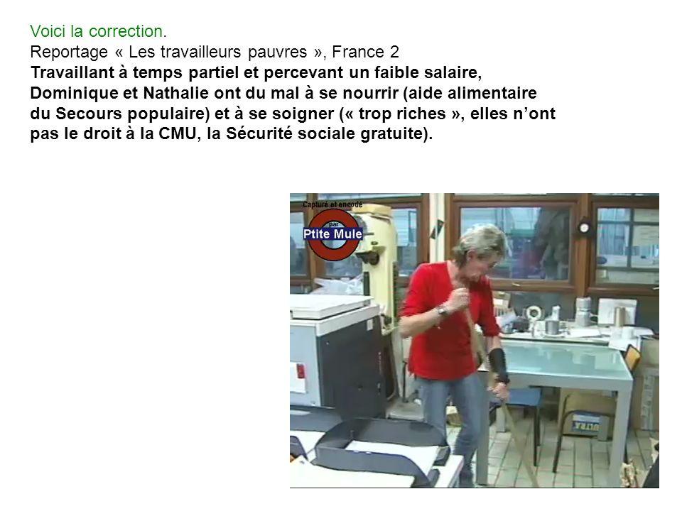 Voici la correction. Reportage « Les travailleurs pauvres », France 2. Travaillant à temps partiel et percevant un faible salaire,