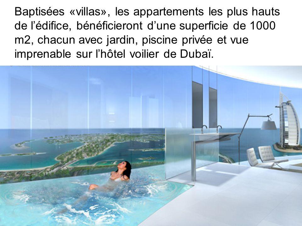Baptisées «villas», les appartements les plus hauts de l'édifice, bénéficieront d'une superficie de 1000 m2, chacun avec jardin, piscine privée et vue imprenable sur l'hôtel voilier de Dubaï.