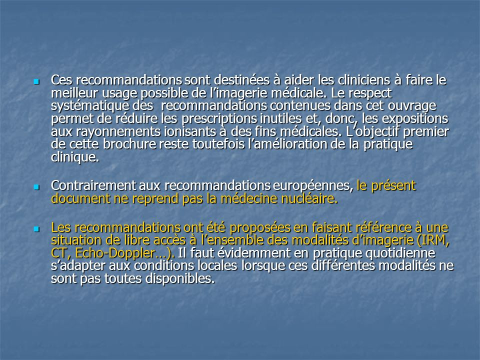 Ces recommandations sont destinées à aider les cliniciens à faire le meilleur usage possible de l'imagerie médicale. Le respect systématique des recommandations contenues dans cet ouvrage permet de réduire les prescriptions inutiles et, donc, les expositions aux rayonnements ionisants à des fins médicales. L'objectif premier de cette brochure reste toutefois l'amélioration de la pratique clinique.