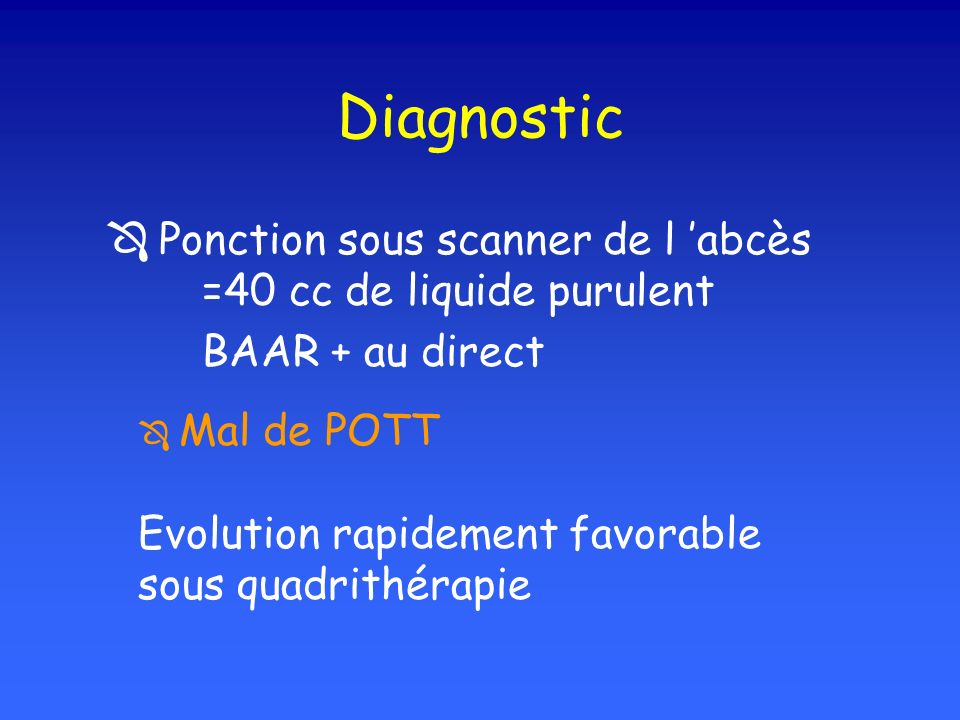 Diagnostic  Ponction sous scanner de l 'abcès =40 cc de liquide purulent. BAAR + au direct.  Mal de POTT.