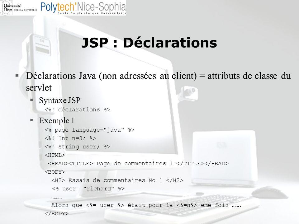 JSP : Déclarations Déclarations Java (non adressées au client) = attributs de classe du servlet. Syntaxe JSP.