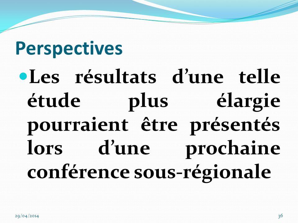 Perspectives Les résultats d'une telle étude plus élargie pourraient être présentés lors d'une prochaine conférence sous-régionale.