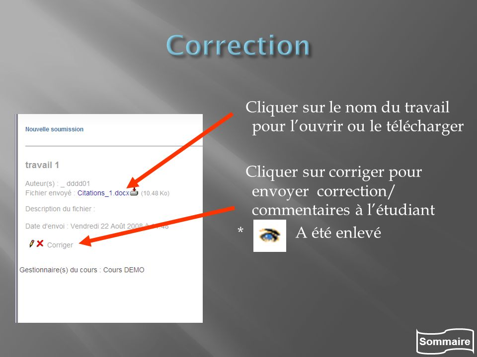 Correction Cliquer sur le nom du travail pour l'ouvrir ou le télécharger. Cliquer sur corriger pour envoyer correction/ commentaires à l'étudiant.