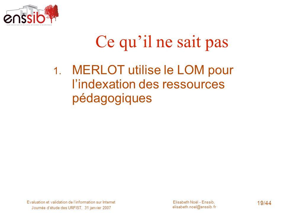 Ce qu'il ne sait pas MERLOT utilise le LOM pour l'indexation des ressources pédagogiques. Evaluation et validation de l'information sur Internet.