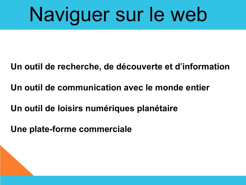 Naviguer sur le web Un outil de recherche, de découverte et d'information. Un outil de communication avec le monde entier.