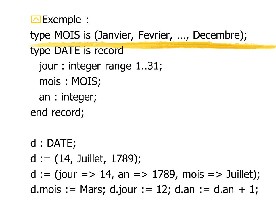 Exemple : type MOIS is (Janvier, Fevrier, …, Decembre); type DATE is record. jour : integer range 1..31;