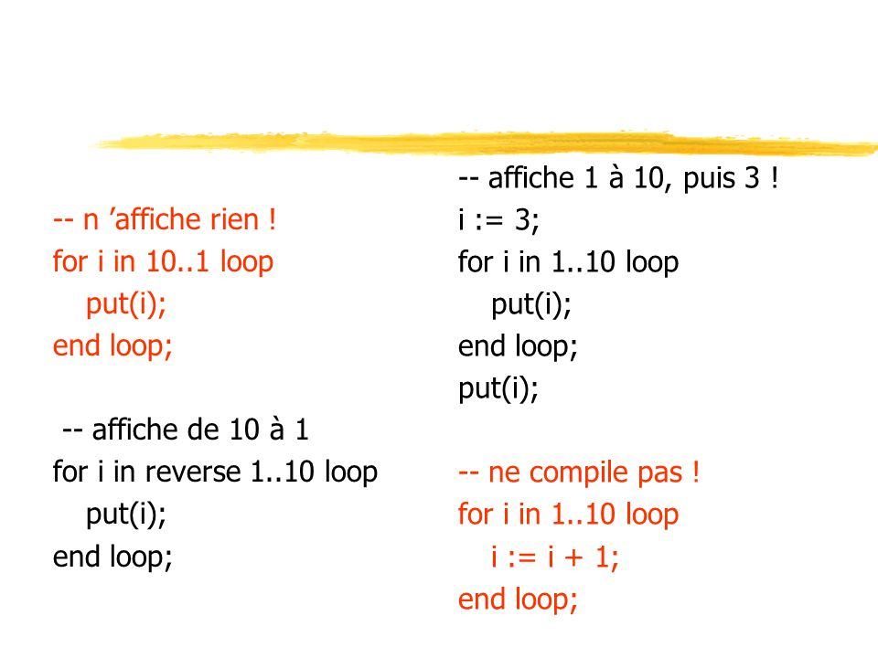 -- n 'affiche rien ! for i in 10..1 loop. put(i); end loop; -- affiche de 10 à 1. for i in reverse 1..10 loop.