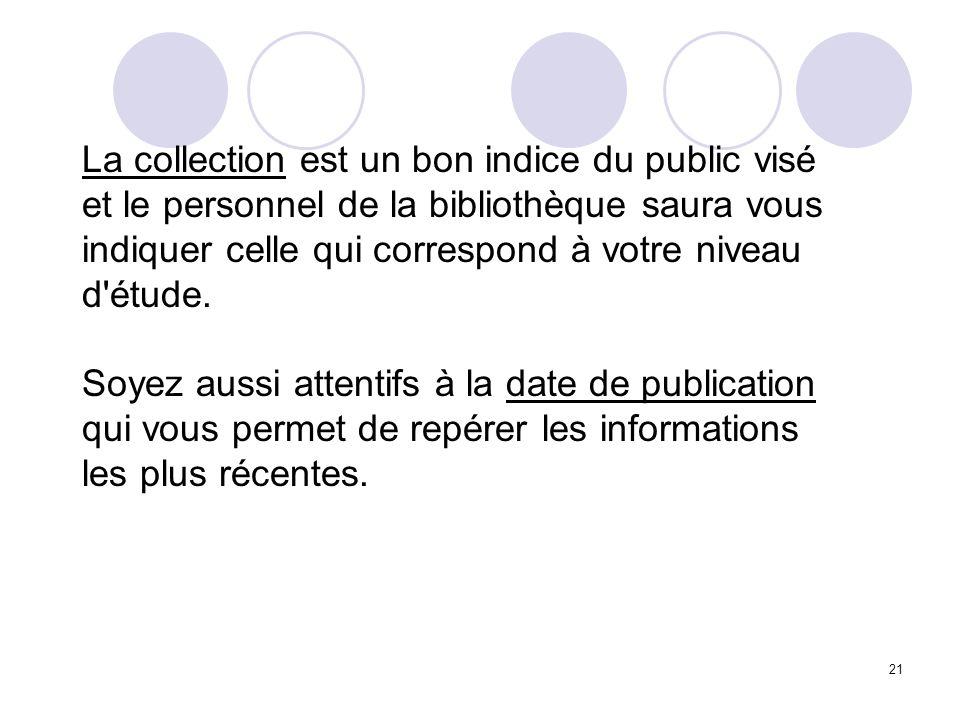 La collection est un bon indice du public visé et le personnel de la bibliothèque saura vous indiquer celle qui correspond à votre niveau d étude.