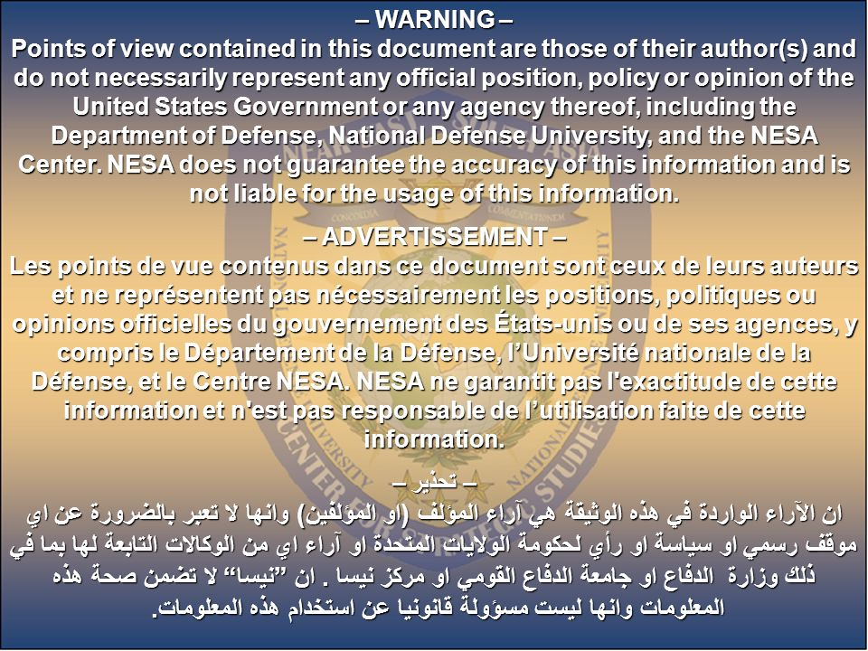 – WARNING – Points of view contained in this document are those of their author(s) and do not necessarily represent any official position, policy or opinion of the United States Government or any agency thereof, including the Department of Defense, National Defense University, and the NESA Center. NESA does not guarantee the accuracy of this information and is not liable for the usage of this information.