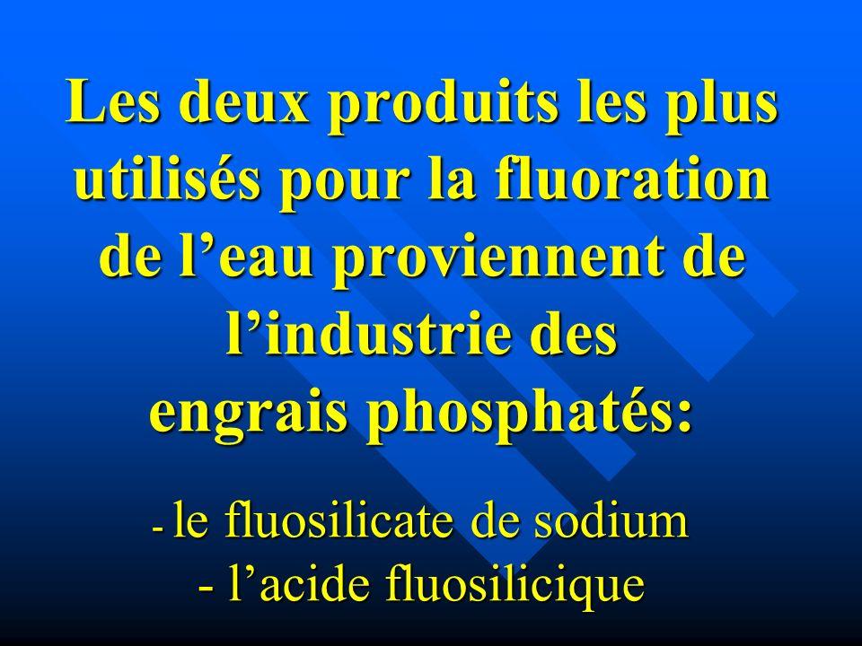 Les deux produits les plus utilisés pour la fluoration de l'eau proviennent de l'industrie des engrais phosphatés: - le fluosilicate de sodium - l'acide fluosilicique