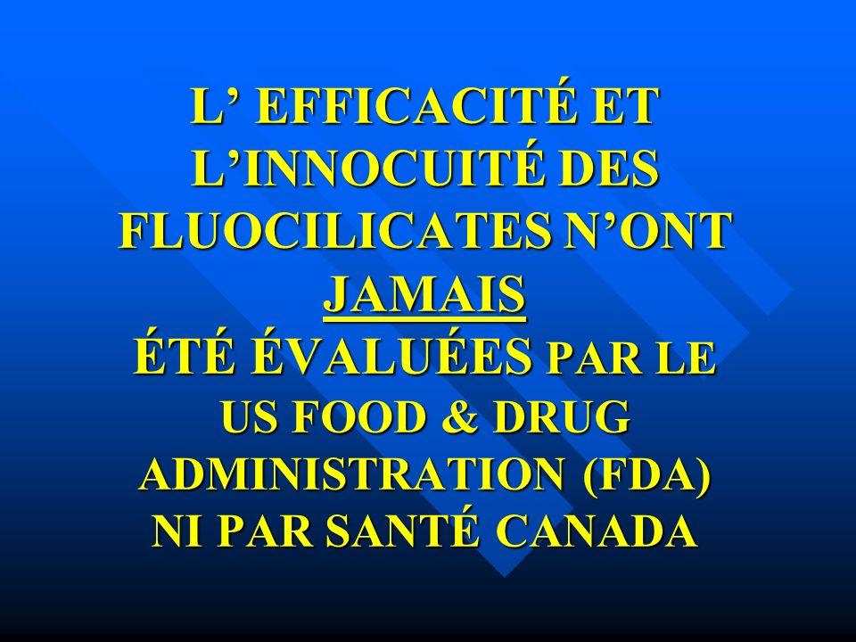 L' EFFICACITÉ ET L'INNOCUITÉ DES FLUOCILICATES N'ONT JAMAIS ÉTÉ ÉVALUÉES PAR LE US FOOD & DRUG ADMINISTRATION (FDA) NI PAR SANTÉ CANADA