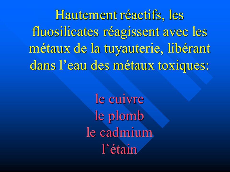 Hautement réactifs, les fluosilicates réagissent avec les métaux de la tuyauterie, libérant dans l'eau des métaux toxiques: le cuivre le plomb le cadmium l'étain