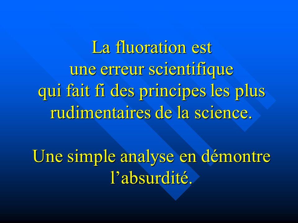 La fluoration est une erreur scientifique qui fait fi des principes les plus rudimentaires de la science.