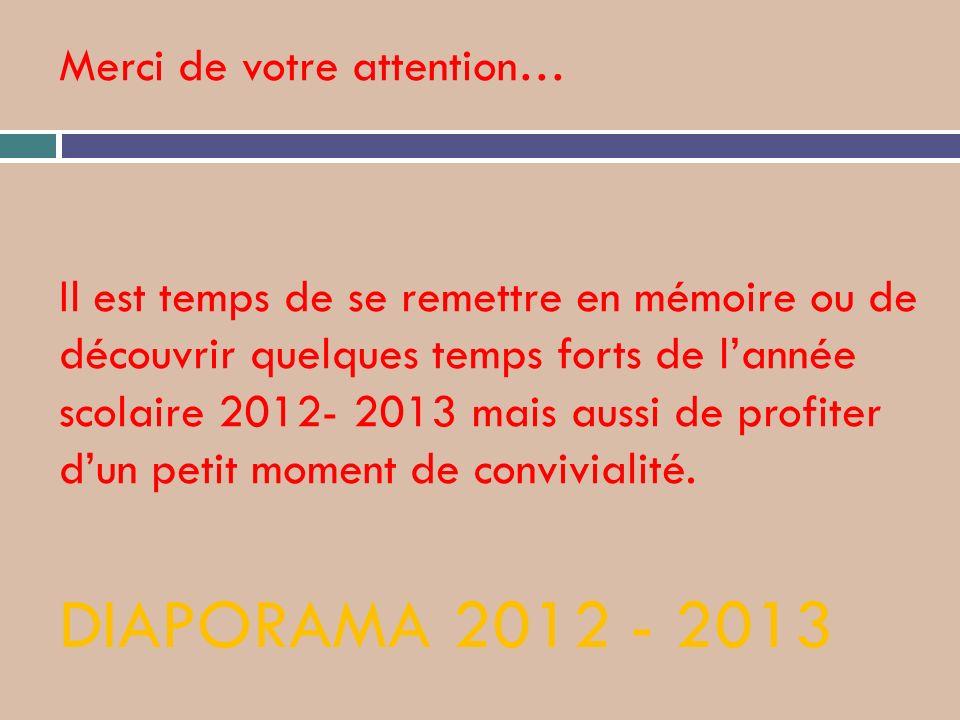 Merci de votre attention… Il est temps de se remettre en mémoire ou de découvrir quelques temps forts de l'année scolaire 2012- 2013 mais aussi de profiter d'un petit moment de convivialité.