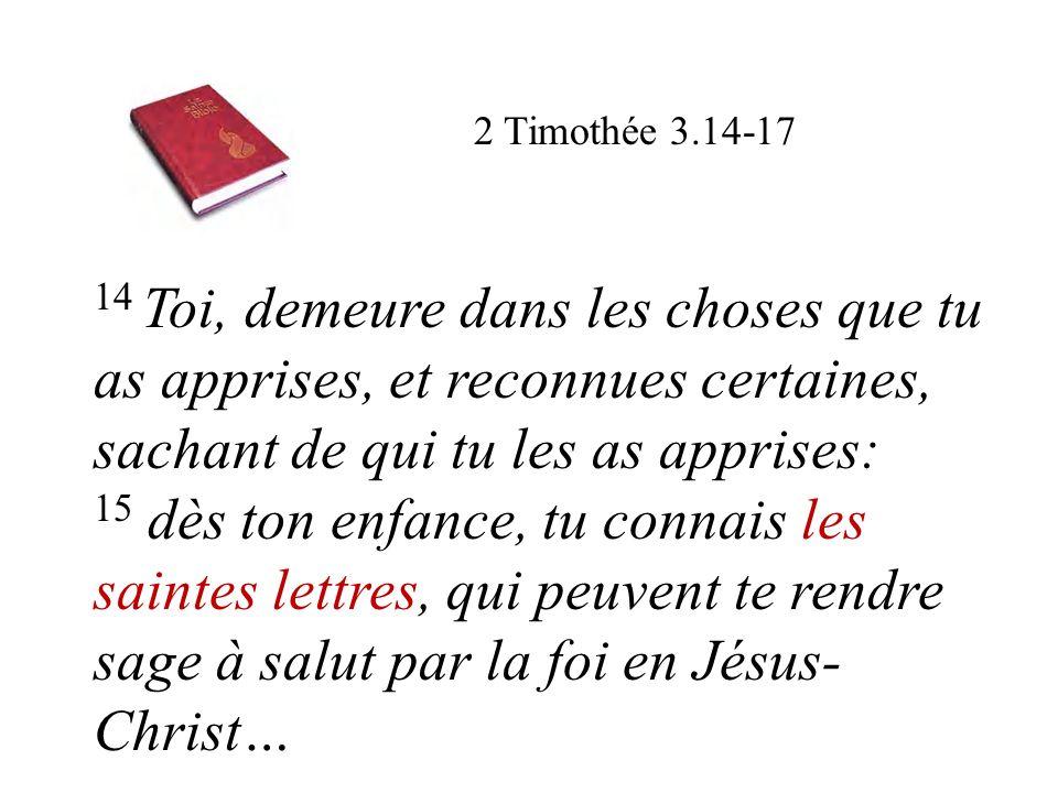 2 Timothée 3.14-17 14 Toi, demeure dans les choses que tu as apprises, et reconnues certaines, sachant de qui tu les as apprises: