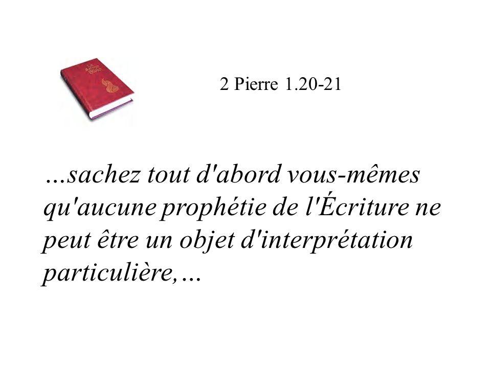 2 Pierre 1.20-21 …sachez tout d abord vous-mêmes qu aucune prophétie de l Écriture ne peut être un objet d interprétation particulière,…