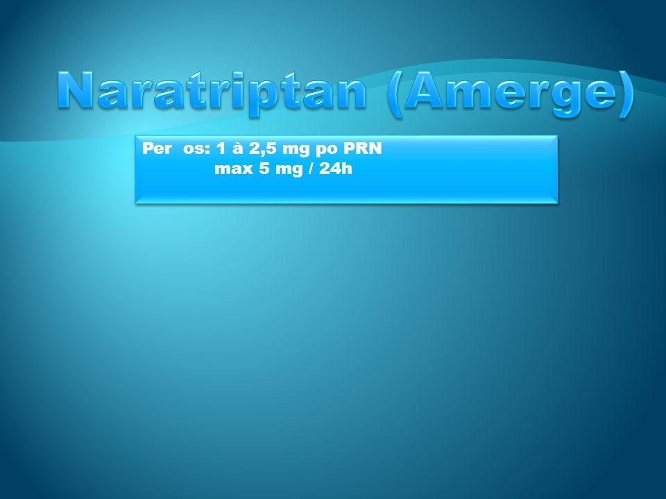Naratriptan (Amerge) Per os: 1 à 2,5 mg po PRN max 5 mg / 24h