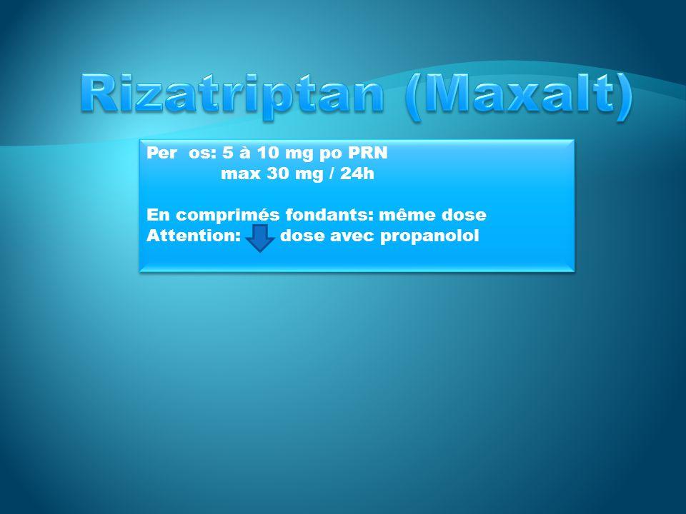 Rizatriptan (Maxalt) Per os: 5 à 10 mg po PRN max 30 mg / 24h