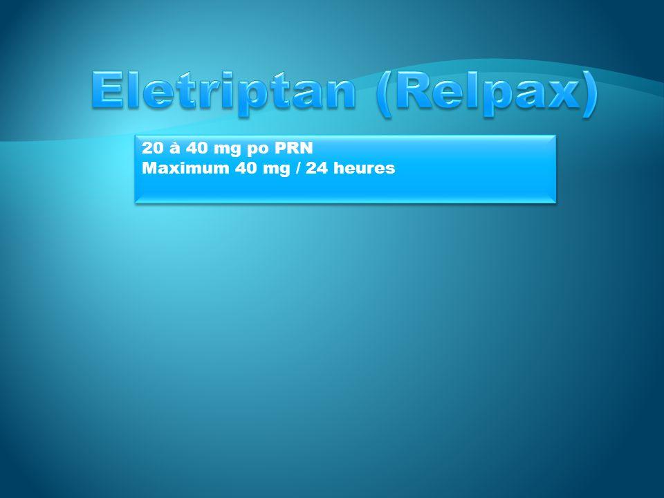 Eletriptan (Relpax) 20 à 40 mg po PRN Maximum 40 mg / 24 heures
